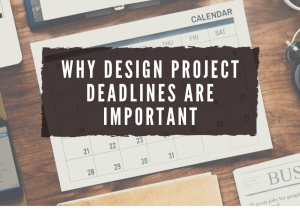 WHY DESIGN PROJECT DEADLINES ARE IMPORTANT